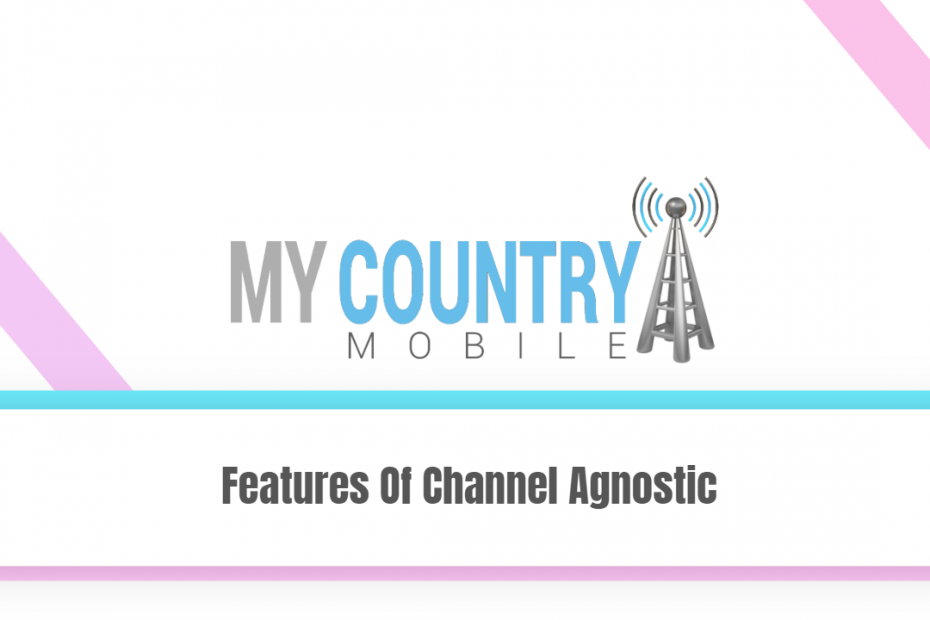 Features Of Channel Agnostic - My Country Mobile