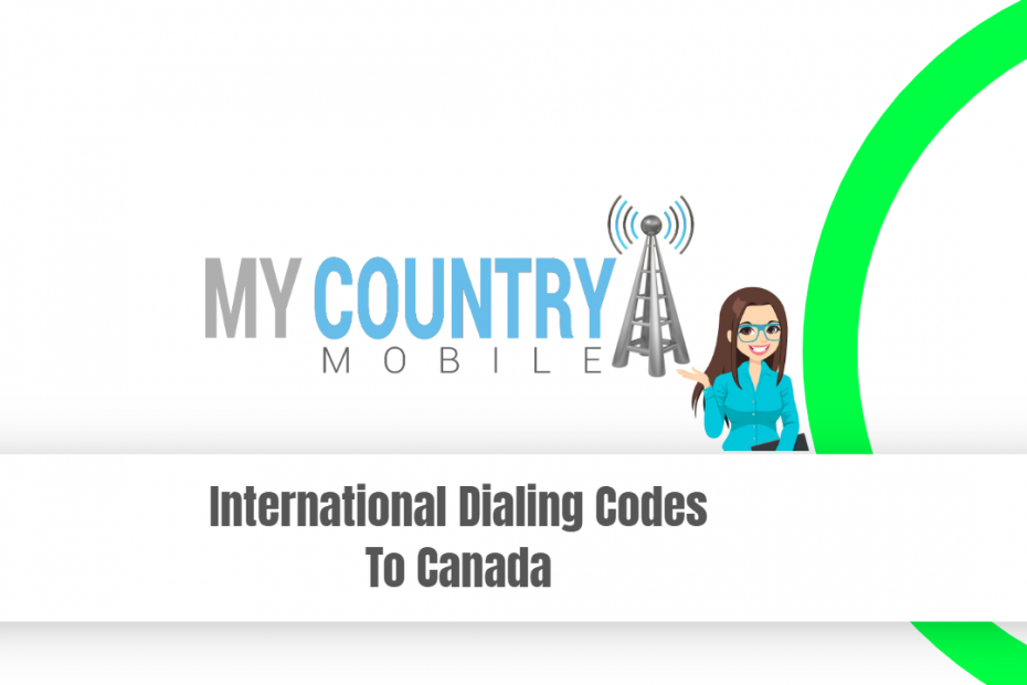 International Dialing Codes To Canada - My Country Mobile